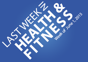 Last Week in Health & Fitness - 6/1/15